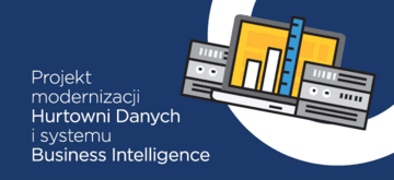 Projekt modernizacji Hurtowni Danych i systemu Business Intelligence.