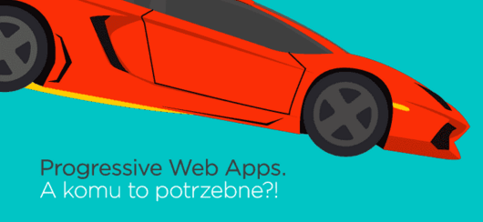 Progressive Web Apps. A komu to potrzebne?!