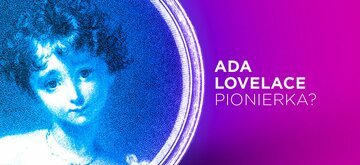 Ada Lovelace - dlaczego uważana jest za pierwszą programistkę?