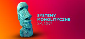 3 powody, dla których warto budować systemy monolityczne