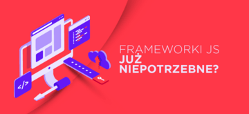 Czy nadal potrzebujemy frameworków JavaScript?