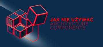 Tak nie używaj Architecture Components - 5 błędów