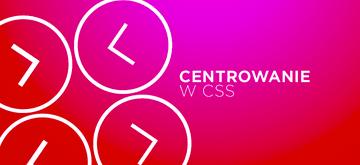 Jak bezbłędnie centrować elementy w CSS
