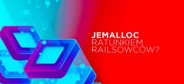 Jak zmniejszyliśmy o 50% zużycie pamięci w aplikacji Rails dzięki Jemalloc