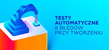 8 błędów przy tworzeniu testów automatycznych i jak je naprawić