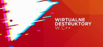 Wirtualne destruktory w C++. Niezbędne, dobre i złe praktyki