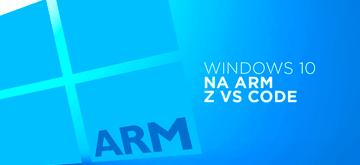 VS Code pojawił się wreszcie (!) na Windows 10 na ARM
