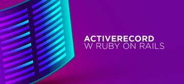 Wszystko, co musisz wiedzieć o ActiveRecord - część 1