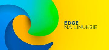 Microsoft Edge pojawi się na Linuksie w przyszłym miesiącu
