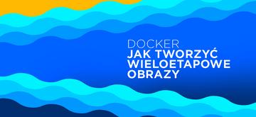 Jak tworzyć wieloetapowe obrazy Docker