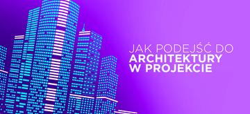 Jak dobrze podejść do wyboru architektury w projekcie