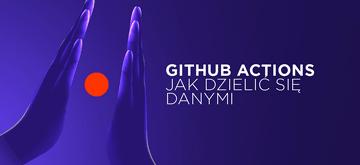 Jak dzielić się danymi między zadaniami w GitHub Actions (przykłady)