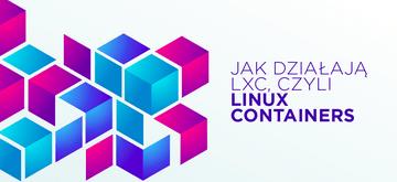Nie tylko Docker - jak działają LXC, czyli Linux Containers