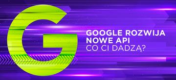 Nowe API Google'a - wiemy, jak będą działały
