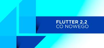 Flutter 2.2 najlepszym wydaniem do tej pory?