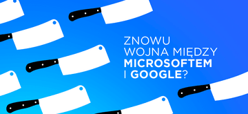 Microsoft i Google kończą rozejm. Wojna zamiast współpracy?