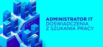 Administrator IT — doświadczenia z szukania pracy