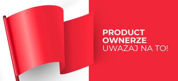 Product Ownerze! Zwróć na to uwagę przed przyjęciem pracy