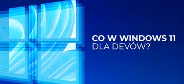 Windows 11 już na rynku - co dla devów?